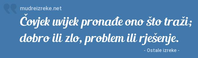 Izreka: Čovjek uvijek pronađe ono što traži; dobro ili zlo, problem ili rješenje.