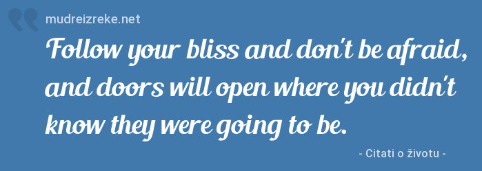 Izreka: Follow your bliss and don't be afraid, and doors will open where you didn't know they were going to be.