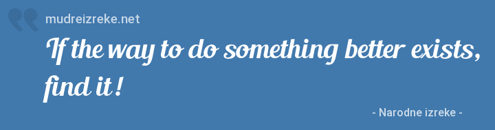 Izreka: If the way to do something better exists, find it!