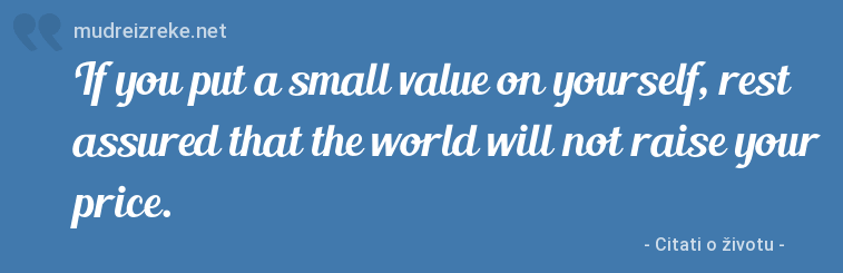 Izreka: If you put a small value on yourself, rest assured that the world will not raise your price.