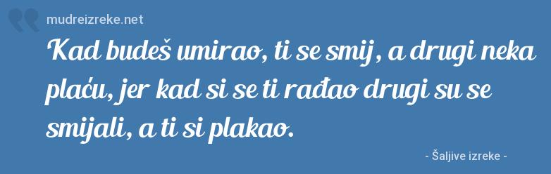 Izreka: Kad budeš umirao, ti se smij, a drugi neka plaću, jer kad si se ti rađao drugi su se smijali, a ti si plakao.