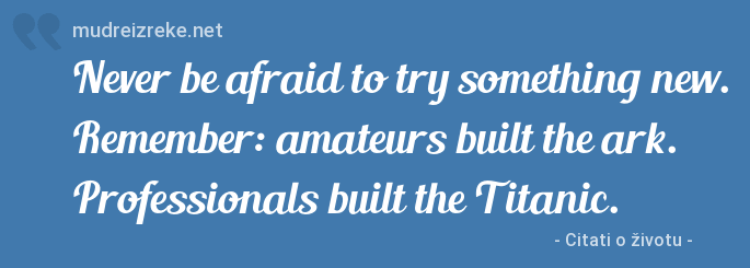 Izreka: Never be afraid to try something new. Remember: amateurs built the ark. Professionals built the Titanic.