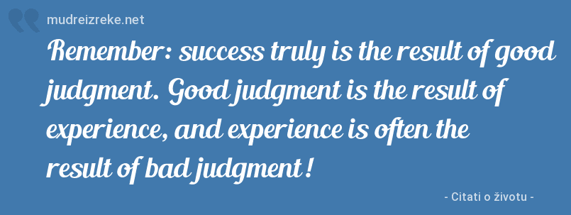 Izreka: Remember: success truly is the result of good judgment. Good judgment is the result of experience, and experience is often the result of bad judgment!