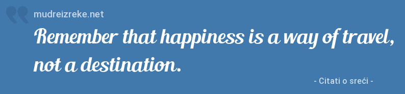 Izreka: Remember that happiness is a way of travel, not a destination.
