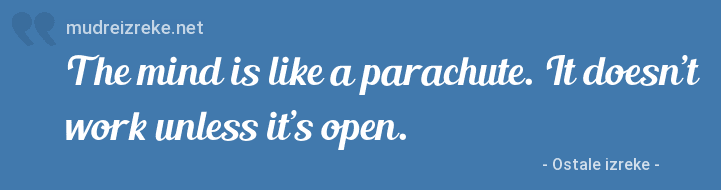 Izreka: The mind is like a parachute. It doesn't work unless it's open.