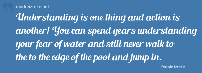 Izreka: Understanding is one thing and action is another! You can spend years understanding your fear of water and still never walk to the to the edge of the pool and jump in.