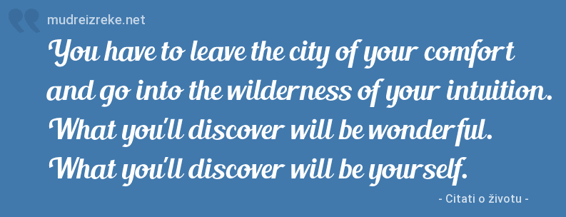 Izreka: You have to leave the city of your comfort and go into the wilderness of your intuition. What you'll discover will be wonderful. What you'll discover will be yourself.