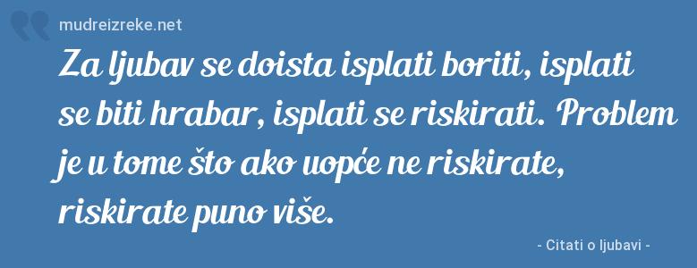 Izreka: Za ljubav se doista isplati boriti, isplati se biti hrabar, isplati se riskirati. Problem je u tome što ako uopće ne riskirate, riskirate puno više.