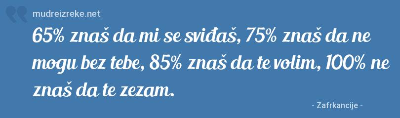 Poruka: 65% znaš da mi se sviđaš, 75% znaš da ne mogu bez tebe, 85% znaš da te volim, 100% ne znaš da te zezam.