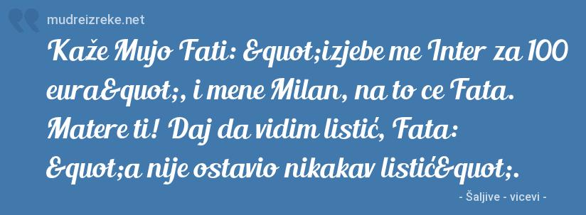"""Poruka: Kaže Mujo Fati: """"izjebe me Inter za 100 eura"""", i mene Milan, na to ce Fata. Matere ti! Daj da vidim listić, Fata: """"a nije ostavio nikakav listić""""."""