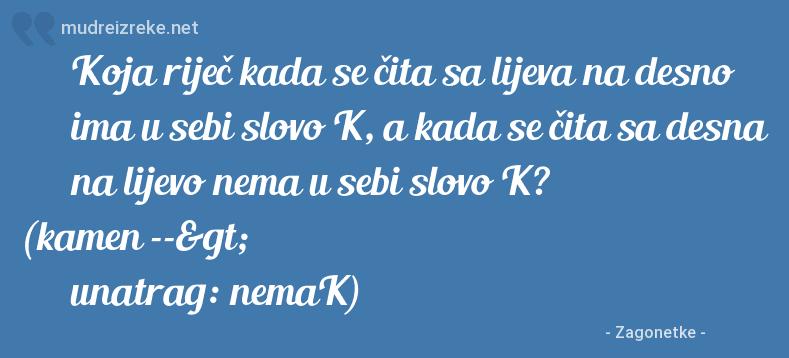 Poruka: Koja riječ kada se čita sa lijeva na desno ima u sebi slovo K, a kada se čita sa desna na lijevo nema u sebi slovo K? (kamen --> unatrag: nemaK)