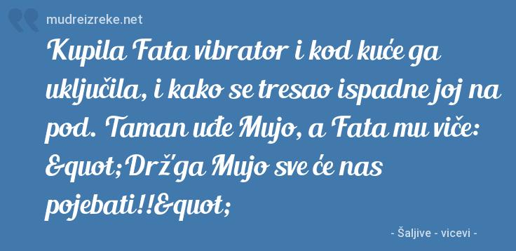 """Poruka: Kupila Fata vibrator i kod kuće ga uključila, i kako se tresao ispadne joj na pod. Taman uđe Mujo, a Fata mu viče: """"Drž'ga Mujo sve će nas pojebati!!"""""""