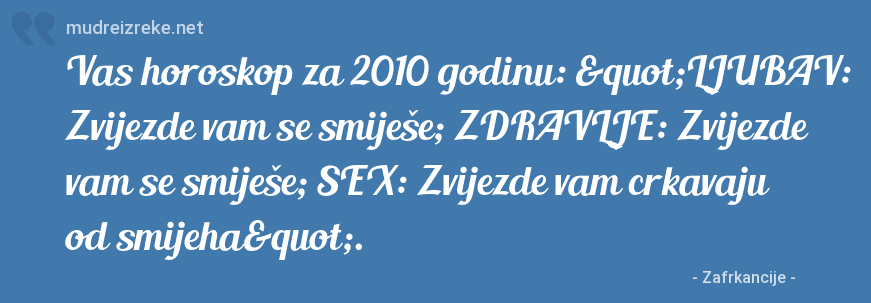 """Poruka: Vas horoskop za 2010 godinu: """"LJUBAV: Zvijezde vam se smiješe; ZDRAVLJE: Zvijezde vam se smiješe; SEX: Zvijezde vam crkavaju od smijeha""""."""